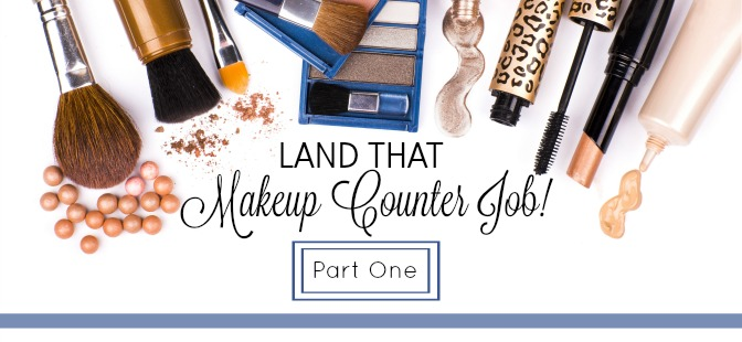 Land That Makeup Counter Job! Part I